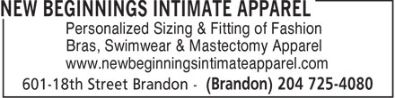 New Beginnings Intimate Apparel (204-725-4080) - Annonce illustrée - Personalized Sizing & Fitting of Fashion Bras, Swimwear & Mastectomy Apparel www.newbeginningsintimateapparel.com  Personalized Sizing & Fitting of Fashion Bras, Swimwear & Mastectomy Apparel www.newbeginningsintimateapparel.com