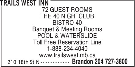 Trails West Inn (204-727-3800) - Annonce illustrée - 72 GUEST ROOMS THE 40 NIGHTCLUB BISTRO 40 Banquet & Meeting Rooms POOL & WATERSLIDE Toll Free Reservation Line 1-888-234-4040 www.trailswest.mb.ca