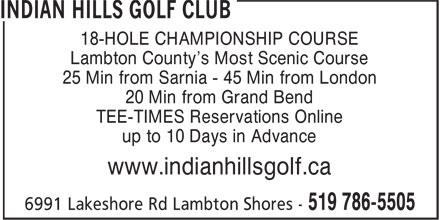 Indian Hills Golf Club (519-786-5505) - Display Ad - 18-HOLE CHAMPIONSHIP COURSE Lambton County's Most Scenic Course 25 Min from Sarnia - 45 Min from London 20 Min from Grand Bend TEE-TIMES Reservations Online up to 10 Days in Advance www.indianhillsgolf.ca  18-HOLE CHAMPIONSHIP COURSE Lambton County's Most Scenic Course 25 Min from Sarnia - 45 Min from London 20 Min from Grand Bend TEE-TIMES Reservations Online up to 10 Days in Advance www.indianhillsgolf.ca  18-HOLE CHAMPIONSHIP COURSE Lambton County's Most Scenic Course 25 Min from Sarnia - 45 Min from London 20 Min from Grand Bend TEE-TIMES Reservations Online up to 10 Days in Advance www.indianhillsgolf.ca  18-HOLE CHAMPIONSHIP COURSE Lambton County's Most Scenic Course 25 Min from Sarnia - 45 Min from London 20 Min from Grand Bend TEE-TIMES Reservations Online up to 10 Days in Advance www.indianhillsgolf.ca  18-HOLE CHAMPIONSHIP COURSE Lambton County's Most Scenic Course 25 Min from Sarnia - 45 Min from London 20 Min from Grand Bend TEE-TIMES Reservations Online up to 10 Days in Advance www.indianhillsgolf.ca  18-HOLE CHAMPIONSHIP COURSE Lambton County's Most Scenic Course 25 Min from Sarnia - 45 Min from London 20 Min from Grand Bend TEE-TIMES Reservations Online up to 10 Days in Advance www.indianhillsgolf.ca