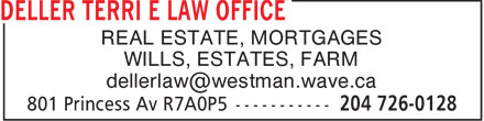 Deller Terri E Law Office (204-726-0128) - Display Ad - REAL ESTATE, MORTGAGES WILLS, ESTATES, FARM dellerlaw@westman.wave.ca  REAL ESTATE, MORTGAGES WILLS, ESTATES, FARM dellerlaw@westman.wave.ca