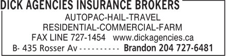 Dick Agencies Insurance Brokers (204-727-6481) - Annonce illustrée - AUTOPAC-HAIL-TRAVEL RESIDENTIAL-COMMERCIAL-FARM FAX LINE 727-1454 www.dickagencies.ca  AUTOPAC-HAIL-TRAVEL RESIDENTIAL-COMMERCIAL-FARM FAX LINE 727-1454 www.dickagencies.ca