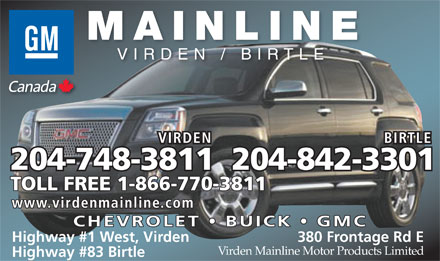 Virden Mainline Motor Products Limited (1-888-484-5973) - Display Ad - MAINLINE VIRDEN / BIRTLE VIRDEN BIRTLE 204-748-3811204-842-3301 TOLL FREE 1-866-770-3811 www.virdenmainline.com CHEVROLET BUICK GMC Highway #1 West, Virden 380 Frontage Rd E Virden Mainline Motor Products Limited Highway #83 Birtle