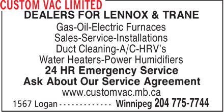 Custom Vac Limited (204-775-7744) - Display Ad - DEALERS FOR LENNOX &amp; TRANE Gas-Oil-Electric Furnaces Sales-Service-Installations Duct Cleaning-A/C-HRV's Water Heaters-Power Humidifiers 24 HR Emergency Service Ask About Our Service Agreement www.customvac.mb.ca  DEALERS FOR LENNOX &amp; TRANE Gas-Oil-Electric Furnaces Sales-Service-Installations Duct Cleaning-A/C-HRV's Water Heaters-Power Humidifiers 24 HR Emergency Service Ask About Our Service Agreement www.customvac.mb.ca
