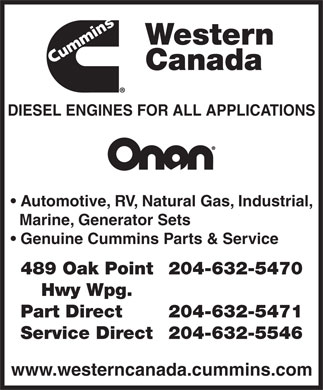Cummins Western Canada (204-632-5470) - Display Ad - Western Canada DIESEL ENGINES FOR ALL APPLICATIONS Automotive, RV, Natural Gas, Industrial, Marine, Generator Sets Genuine Cummins Parts & Service 489 Oak Point204-632-5470 Hwy Wpg. Part Direct 204-632-5471 Service Direct204-632-5546 www.westerncanada.cummins.com  Western Canada DIESEL ENGINES FOR ALL APPLICATIONS Automotive, RV, Natural Gas, Industrial, Marine, Generator Sets Genuine Cummins Parts & Service 489 Oak Point204-632-5470 Hwy Wpg. Part Direct 204-632-5471 Service Direct204-632-5546 www.westerncanada.cummins.com  Western Canada DIESEL ENGINES FOR ALL APPLICATIONS Automotive, RV, Natural Gas, Industrial, Marine, Generator Sets Genuine Cummins Parts & Service 489 Oak Point204-632-5470 Hwy Wpg. Part Direct 204-632-5471 Service Direct204-632-5546 www.westerncanada.cummins.com