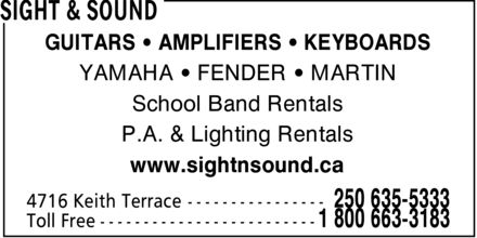 Sight & Sound (250-635-5333) - Display Ad - GUITARS ¿ AMPLIFIERS ¿ KEYBOARDS YAMAHA ¿ FENDER ¿ MARTIN School Band Rentals P.A. & Lighting Rentals www.sightnsound.ca GUITARS ¿ AMPLIFIERS ¿ KEYBOARDS YAMAHA ¿ FENDER ¿ MARTIN School Band Rentals P.A. & Lighting Rentals www.sightnsound.ca