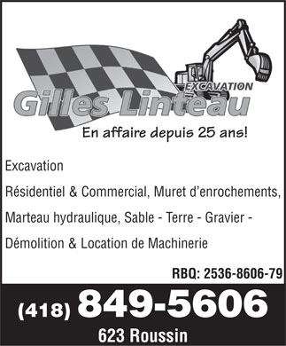 Excavation Gilles Linteau &amp; Fils Inc (418-849-5606) - Annonce illustr&eacute;e - En affaire depuis 25 ans! Excavation R&eacute;sidentiel &amp; Commercial, Muret d enrochements, Marteau hydraulique, Sable - Terre - Gravier - D&eacute;molition &amp; Location de Machinerie RBQ: 2536-8606-79 (418) 849-5606 623 Roussin  En affaire depuis 25 ans! Excavation R&eacute;sidentiel &amp; Commercial, Muret d enrochements, Marteau hydraulique, Sable - Terre - Gravier - D&eacute;molition &amp; Location de Machinerie RBQ: 2536-8606-79 (418) 849-5606 623 Roussin