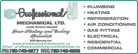 Professional Mechanical Ltd (780-743-4877) - Display Ad - PLUMBING HEATING REFRIGERATION AIR CONDITIONING Locally Owned &amp; Operated GAS FITTING ELECTRICAL 8320 Manning Ave RESIDENTIAL www.professionalmechanical.ca Email: professionalmechanicalltd@shaw.ca COMMERCIAL 780-743-4877 780-743-4833 PLUMBING HEATING REFRIGERATION AIR CONDITIONING Locally Owned &amp; Operated GAS FITTING ELECTRICAL 8320 Manning Ave RESIDENTIAL www.professionalmechanical.ca Email: professionalmechanicalltd@shaw.ca COMMERCIAL 780-743-4877 780-743-4833