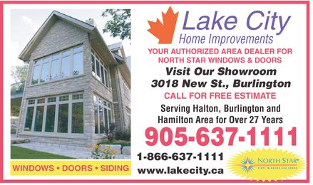 Lake City Home Improvements (905-637-1111) - Annonce illustrée - WINDOWS  DOORS  SIDING LAKE CITY Home Improvements YOUR AUTHORIZED AREA DEALER FOR NORTH STAR WINDOWS & DOORS Visit Our Showroom 3018 New St., Burlington CALL FOR FREE ESTIMATE Serving Halton, Burlington and Hamilton Area for Over 27 Years 1-866-637-1111 www.lakecity.ca NORTH STAR VINYL WINDOWS AND DOORS
