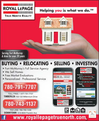 Royal LePage True North Realty (780-743-1137) - Annonce illustrée - Helping you is what we do. TRUE NORTH REALTY Serving Fort McMurrayServing Fort McMurray & Area for over 20 years& Area for over 20 years BUYING   RELOCATING   SELLING   INVESTING Fort McMurray s Full Service Agency We Sell Homes TRUE NORTH REALTY Tagged Listings New Search Mobile History Works on EVERY MLS LISTING TRUE Free Market Evaluations 780-791-7707 Search for information and NORTH REALTY SEND EMAIL photos on EVERY LISTING from the convenience of your The very best in mobile real estate! Personalized - Professional Service MOBILE PHONE Find It! Search by house number: Send a text with the message: 5817 Maple Drive $699,000 Text: HOMEINFO To: 65656 780-791-7707 Cancel New Message To: 65656 TOLL FREE: 1-877-791-7707 HOMEINFO Expand More Send HOMEINFO TIMBERLEA 102-122 Millennium Drive Map View Share Tag Compatible with any text messaging enabled phone! To view your search history go to: WWW.ROYALLEPAGETRUENORTH.COM TRUE NORTH REALTY 780-743-1137 FAX LINE: 780-790-1456FAX LINE: 780-790-1456 MULTIPLELISTING SERVICE DOWNTOWN 618-8600 Franklin Ave. www.royallepagetruenorth.com  Helping you is what we do. TRUE NORTH REALTY Serving Fort McMurrayServing Fort McMurray & Area for over 20 years& Area for over 20 years BUYING   RELOCATING   SELLING   INVESTING Fort McMurray s Full Service Agency We Sell Homes TRUE NORTH REALTY Tagged Listings New Search Mobile History Works on EVERY MLS LISTING TRUE Free Market Evaluations 780-791-7707 Search for information and NORTH REALTY SEND EMAIL photos on EVERY LISTING from the convenience of your The very best in mobile real estate! Personalized - Professional Service MOBILE PHONE Find It! Search by house number: Send a text with the message: 5817 Maple Drive $699,000 Text: HOMEINFO To: 65656 780-791-7707 Cancel New Message To: 65656 TOLL FREE: 1-877-791-7707 HOMEINFO Expand More Send HOMEINFO TIMBERLEA 102-122 Millennium Drive Map View Share Tag Compatible with any text messaging enabled phone! To view your search history go to: WWW.ROYALLEPAGETRUENORTH.COM TRUE NORTH REALTY 780-743-1137 FAX LINE: 780-790-1456FAX LINE: 780-790-1456 MULTIPLELISTING SERVICE DOWNTOWN 618-8600 Franklin Ave. www.royallepagetruenorth.com