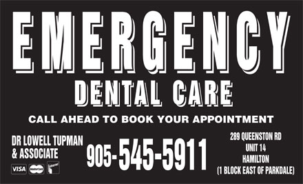 Dental Care Emergencies (289-975-4311) - Display Ad - EMERGENCY EMERGENCY DENTAL CARE DENTAL CARE CALL AHEAD TO BOOK YOUR APPOINTMENT 289 QUEENSTON RD DR LOWELL TUPMAN UNIT 14 &amp; ASSOCIATE HAMILTON 905- 545-5911 (1 BLOCK EAST OF PARKDALE)