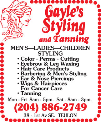Gayle's Styling And Tanning (204-886-2749) - Annonce illustrée - and Tanning MEN'S LADIES CHILDREN STYLING Color - Perms - Cutting Eyebrow & Leg Waxing Hair Care Products Barbering & Men's Styling Ear & Nose Piercings Wigs & Hairpieces For Cancer Care Tanning Mon - Fri  8am - 5pm.  Sat - 8am - 3pm. (204) 886-2749 38 - 1st Av SE.  TEULON