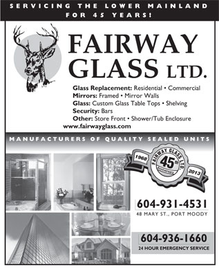 Fairway Glass Ltd (604-936-1660) - Annonce illustrée - SERVICING THE LOWER MAINLAND FOR 45 YEARS! FAIRWAY GLASS LTD. Glass Replacement: Residential   Commercial Mirrors: Framed   Mirror Walls Glass: Custom Glass Table Tops   Shelving Security: Bars Other: Store Front   Shower/Tub Enclosure www.fairwayglass.com MANUFACTURERS OF QUALITY SEALED UNITS 1968 th FAIRWAYGLASSLTD AAnnivev vrsary 2013 yr 604-931-4531 48 MARY ST., PORT MOODY 604-936-1660 24 HOUR EMERGENCY SERVICE