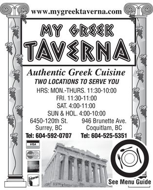 My Greek Taverna (604-525-5351) - Display Ad - www.mygreektaverna.com  MY GREEK TAVERNA Authentic Greek Cuisine  TWO LOCATIONS TO SERVE YOU  HRS: MON.-THURS. 11:30-10:00 FRI. 11:30-11:00 SAT. 4:00-11:00 SUN & HOL. 4:00-10:00  6450-120th St.  Surrey, BC  Tel: 604-592-0707  946 Brunette Ave.  Coquitlam, BC Tel: 604-525-5351  VISA MasterCard AMERICAN EXPRESS Interac See Menu Guide