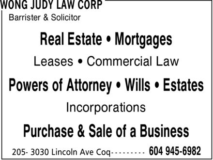 Wong Judy Law Corp (604-945-6982) - Display Ad - Real Estate * Mortgages Leases * Commercial Law Powers of Attorney * Wills * Estates Incorporations Purchase & Sale of a Business Barrister & Solicitor