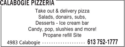 Calabogie Pizzeria (613-752-1777) - Display Ad - Take out & delivery pizza - Salads, donairs, subs, - Desserts - Ice cream bar - Candy, pop, slushies and more! - Propane refill Site