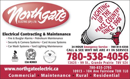 Northgate Electric (GP) Ltd (780-357-3949) - Display Ad - Electrical Contracting &amp; Maintenance Fire &amp; Burglar Alarms   Petroleum Maintenance Security &amp; Camera Systems   Card Access Systems Car Wash Systems   Yard Lighting Maintenance 24 HOUR Emergency Service   780-814-6356 CALL &amp; SEE WHY WE ARE #1 IN SERVICE 780-538-4056 12625 - 99 St., Grande Prairie  T8V 5Z4 780-835-2793 www.northgateelectric.ca 10913 - 104 Ave Fairview T0H 1L0 Commercial   Maintenance Rural   Residential