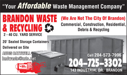 Brandon Waste & Recycling (204-725-3302) - Display Ad - Your Affordable Waste Management Company (We Are Not The City Of Brandon) BRANDON WASTE Commercial, Construction, Residential, Debris & Recycling & RECYCLING 2 - 40 CU. YARD SERVICE 20  Sealed Storage Containers Delivered on Site AUDIS RATHWELL Cell 204-573-7996 204-725-3302 143 INDUSTRIAL DR.  BRANDON