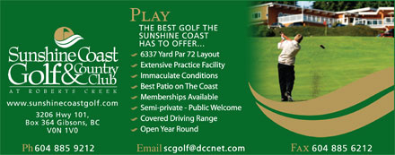 Sunshine Coast Golf & Country Club (604-740-3271) - Display Ad - 6337 Yard Par 72 Layout Extensive Practice Facility Immaculate Conditions Best Patio on The Coast Memberships Available Semi-private - Public Welcome Covered Driving Range Open Year Round scgolf@dccnet.com Ph Email
