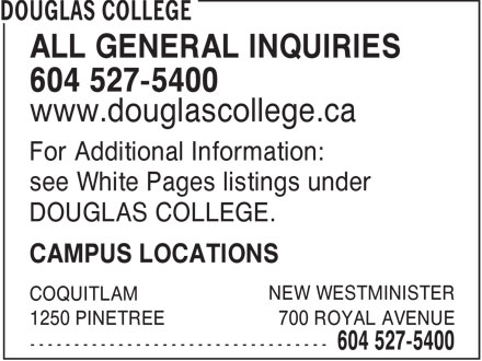 Douglas College (604-527-5400) - Annonce illustrée======= - COLLEGE - ALL GENERAL INQUIRIES 604 527-5400 www.douglascollege.ca For Additional Information: see White Pages listings under DOUGLAS COLLEGE. CAMPUS LOCATIONS NEW WESTMINISTER COQUITLAM 1250 PINETREE 700 ROYAL AVENUE
