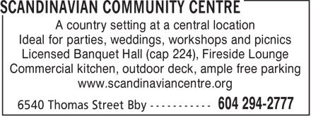 Scandinavian Community Centre (604-294-2777) - Display Ad - A country setting at a central location Ideal for parties, weddings, workshops and picnics Licensed Banquet Hall (cap 224), Fireside Lounge Commercial kitchen, outdoor deck, ample free parking www.scandinaviancentre.org  A country setting at a central location Ideal for parties, weddings, workshops and picnics Licensed Banquet Hall (cap 224), Fireside Lounge Commercial kitchen, outdoor deck, ample free parking www.scandinaviancentre.org