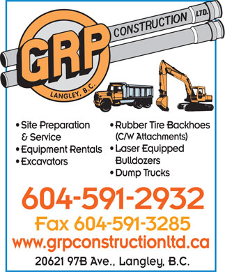 G R P Construction (604-591-2932) - Annonce illustrée - (C/W Attachments) & Service Laser Equipped Equipment Rentals Bulldozers Excavators Dump Trucks 604-591-2932 Fax 604-591-3285 www.grpconstructionltd.ca 20621 97B Ave., Langley, B.C. LANGLEY, B.C. Site Preparation Rubber Tire Backhoes (C/W Attachments) & Service Laser Equipped Equipment Rentals Bulldozers Excavators Dump Trucks 604-591-2932 Fax 604-591-3285 www.grpconstructionltd.ca 20621 97B Ave., Langley, B.C. LANGLEY, B.C. Site Preparation Rubber Tire Backhoes