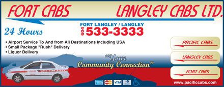 "Langley Cabs (604-533-3333) - Annonce illustrée - FORT CABS            LANGLEY CABS LTD. T LANGLEY / LANGLEY 24 Hours 533-3333 604 FOR Airport Service To And from All Destinations Including USA PACIFIC CABS Small Package ""Rush"" Delivery Liquor Delivery LANGLEY CABS Your Community Connection 604-534-5311 FORT CABS www.pacificcabs.com"