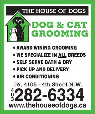 House Of Dogs The (403-282-6334) - Display Ad - AWARD WINING GROOMING WE SPECIALIZE IN ALL BREEDS SELF SERVE BATH & DRY PICK UP AND DELIVERY AIR CONDITIONING #6, 4105 - 4th Street N.W. 4 0 282-6334 3 www.thehouseofdogs.ca
