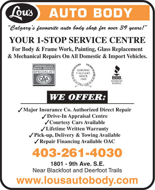 Lou's Auto Body (403-261-4030) - Annonce illustrée - AUTO BODY Calgary's favourite auto body shop for over 39 years! YOUR 1-STOP SERVICE CENTRE For Body & Frame Work, Painting, Glass Replacement & Mechanical Repairs On All Domestic & Import Vehicles. Major Insurance Co. Authorized Direct Repair 3 Drive-In Appraisal Centre 3 Courtesy Cars Available 3 Lifetime Written Warranty 3 Pick-up, Delivery & Towing Available 3 Repair Financing Available OAC 3 403-261-4030 1801 - 9th Ave. S.E. Near Blackfoot and Deerfoot Trails www.lousautobody.com