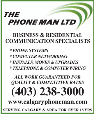 Phone Man Ltd The (403-238-3000) - Annonce illustr&eacute;e - THE PHONE MAN LTD BUSINESS &amp; RESIDENTIAL COMMUNICATION SPECIALISTS * PHONE SYSTEMS * COMPUTER NETWORKING * INSTALLS, MOVES &amp; UPGRADES * TELEPHONE &amp; COMPUTER WIRING ALL WORK GUARANTEED FOR QUALITY &amp; COMPETITIVE RATES (403) 238-3000 www.calgaryphoneman.com SERVING CALGARY &amp; AREA FOR OVER 18 YRS  THE PHONE MAN LTD BUSINESS &amp; RESIDENTIAL COMMUNICATION SPECIALISTS * PHONE SYSTEMS * COMPUTER NETWORKING * INSTALLS, MOVES &amp; UPGRADES * TELEPHONE &amp; COMPUTER WIRING ALL WORK GUARANTEED FOR QUALITY &amp; COMPETITIVE RATES (403) 238-3000 www.calgaryphoneman.com SERVING CALGARY &amp; AREA FOR OVER 18 YRS