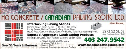 H O Concrete/Canadian Paving Stone Ltd (Joint Venture) (403-247-9542) - Display Ad - Interlocking Paving Stones Roman Pavers, Unit, Decor, H100, D-H, Tile Stone, Rocky Pavers, Natural Stone &amp; Many More Styles Hydra-Press Concrete Slabs, Concrete Blocks, Split Face Retaining Walls 3972 52 St. SE (Just North of Peigan Trail) Exposed Aggregate Landscaping Products Parking Lot Curbs, Boat Ramps, Barriers, Splash Pans CR Wall, Mini-CR Wall Mortarless 403 247.9542 Retaining  Wall System Masonry Blocks www.canadianpavingstone.com Over 50 Years In Business Exposed Aggregate Landscaping Products