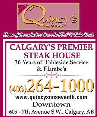 Quincy's Restaurant (403-264-1000) - Display Ad - Quincy's on Seventh Home of the exclusive Bone In Filet & Kobe Steak CALGARY'S PREMIER STEAK HOUSE 36 Years of Tableside Service & Flambe's (403) 264-1000 www.quincysonseventh.com Downtown 609 - 7th Avenue S.W., Calgary, AB