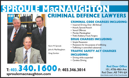 Sproule MacNaughton (403-340-1600) - Annonce illustrée - CRIMINAL CODE CHARGES INCLUDING: Impaired Driving, Over .08, Refusal Assault, Spousal Assault CRIMINAL DEFENCE LAWYERS Sexual Offences Murder, Manslaughter Theft, Robbery, Fraud, Forgery DRUG CHARGES INCLUDING: Simple Possession Possession for the purpose of trafficking Kevin M. Sproule Trafficking in controlled substances John A. MacNaughton TRAFFIC SAFETY ACT CHARGES Greg Gordon INCLUDING: Driving while suspended Careless Driving Red Deer Office 101, 4706-48th Ave. T: 403. 340.1600 F: 403.346.3014 Red Deer, AB T4N 6J4 sproulemacnaughton.com (two blocks south of the Courthouse)