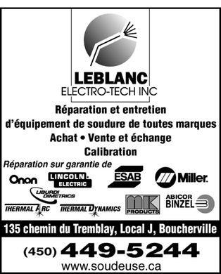 Leblanc Electro-Tech (450-449-5244) - Annonce illustrée - LEBLANC ELECTRO-TECH INC Réparation et entretien d'équipement de soudure de toutes marques Achat  Vente et échange Calibration Réparation sur garantie de ONAN LINCOLN ELECTRIC ESAB MILLER LIBURDI DIMETRICS THERMAL ARC THERMAL DYNAMICS MK PRODUCTS ABICOR BINZEL 135 chemin du Tremblay, Local J, Boucherville (450) 449-5244 www.soudeuse.ca LEBLANC ELECTRO-TECH INC Réparation et entretien d'équipement de soudure de toutes marques Achat  Vente et échange Calibration Réparation sur garantie de ONAN LINCOLN ELECTRIC ESAB MILLER LIBURDI DIMETRICS THERMAL ARC THERMAL DYNAMICS MK PRODUCTS ABICOR BINZEL 135 chemin du Tremblay, Local J, Boucherville (450) 449-5244 www.soudeuse.ca LEBLANC ELECTRO-TECH INC Réparation et entretien d'équipement de soudure de toutes marques Achat  Vente et échange Calibration Réparation sur garantie de ONAN LINCOLN ELECTRIC ESAB MILLER LIBURDI DIMETRICS THERMAL ARC THERMAL DYNAMICS MK PRODUCTS ABICOR BINZEL 135 chemin du Tremblay, Local J, Boucherville (450) 449-5244 www.soudeuse.ca