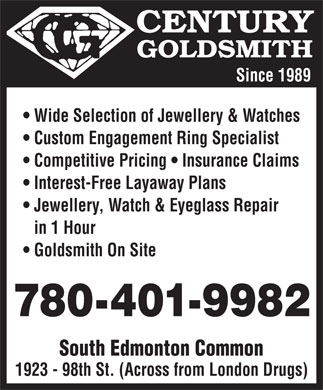 Century Goldsmiths (780-485-8828) - Display Ad - Since 1989 Wide Selection of Jewellery & Watches Custom Engagement Ring Specialist Competitive Pricing   Insurance Claims Interest-Free Layaway Plans Jewellery, Watch & Eyeglass Repair in 1 Hour Goldsmith On Site 780-401-9982 South Edmonton Common 1923 - 98th St. (Across from London Drugs)