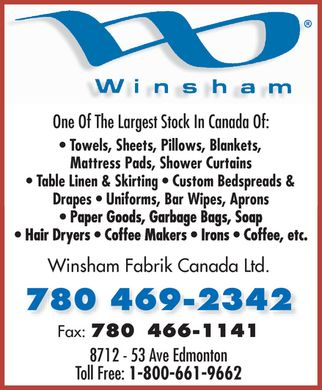 Winsham Fabrik Canada Ltd (780-469-2342) - Annonce illustr&eacute;e - Winsham Fabrik Canada Ltd. One Of The Largest Stock In Canada Of:  Towels  Sheets  Pillows  Blankets  Mattress Pads  Shower Curtains  Table Linen &amp; Skirting  Custom Bedspreads &amp; Drapes  Uniforms  Bar Wipes  Aprons  Paper Goods  Garbage Bags  Soap  Hair Dryers  Coffee Makers  Irons  Coffee, etc. 780 469-2342 Fax: 780 466-1141 8712 53 Ave Edmonton Toll Free: 1 800 661-9662