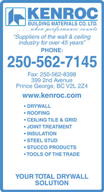 Kenroc Building Materials Co Ltd (250-562-7145) - Annonce illustrée - KENROC BUILDING MATERIALS CO. LTD. Suppliers of the wall & ceiling industry for over 45 years PHONE: 250-562-7145 Fax: 250-562-8398 399 2nd Avenue Prince George, BC V2L 2Z4 www.kenroc.com DRYWALL ROOFING CEILING TILE & GRID JOINT TREATMENT INSULATION STEEL STUD STUCCO PRODUCTS TOOLS OF THE TRADE YOUR TOTAL DRYWALL SOLUTION