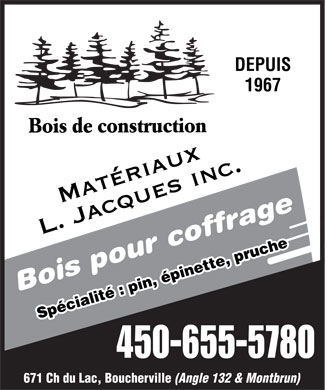 Mat&eacute;riaux L Jacques Inc (450-655-5780) - Annonce illustr&eacute;e - DEPUIS 1967 Bois de construction MAT&Eacute;RIAUX L. JACQUES INC. Bois pour coffrage Sp&eacute;cialit&eacute;: pin, &eacute;pinette, pruche 450-655-5780 671 Ch du Lac, Boucherville (Angle 132 &amp; Montbrun)