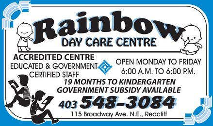 Rainbow Day Care Centre (403-548-3084) - Display Ad - RAINBOW DAY CARE CENTER ACCREDITED CENTRE EDUCATED & GOVERNMENT CERTIFIED STAFF OPEN MONDAY TO FRIDAY 6:00 A.M. TO 6:00 P.M. 19 MONTHS TO KINDERGARTEN GOVERNMENT SUBSIDY AVAILABLE 403 548-3084 115 BROADWAY AVE. N.E., REDCLIFF