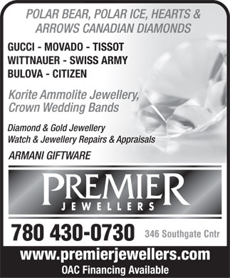 Premier Jewellers (780-430-0730) - Annonce illustrée - POLAR BEAR, POLAR ICE, HEARTS & ARROWS CANADIAN DIAMONDS GUCCI - MOVADO - TISSOT WITTNAUER - SWISS ARMY BULOVA - CITIZEN Korite Ammolite Jewellery, Crown Wedding Bands Diamond & Gold Jewellery Watch & Jewellery Repairs & Appraisals ARMANI GIFTWARE REMIE PR JEWELLERS 346 Southgate Cntr 780 430-0730 www.premierjewellers.com OAC Financing Available POLAR BEAR, POLAR ICE, HEARTS & ARROWS CANADIAN DIAMONDS GUCCI - MOVADO - TISSOT WITTNAUER - SWISS ARMY BULOVA - CITIZEN Korite Ammolite Jewellery, Crown Wedding Bands Diamond & Gold Jewellery Watch & Jewellery Repairs & Appraisals ARMANI GIFTWARE REMIE PR JEWELLERS 346 Southgate Cntr 780 430-0730 www.premierjewellers.com OAC Financing Available