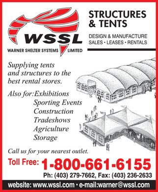 Warner Shelter Systems (1-800-661-6155) - Annonce illustrée - WSSL WARNER SHELTER SYSTEMS LIMITED STRUCTURES & TENTS DESIGN & MANUFACTURE SALES LEASES RENTALS Supplying tents and structures to the best rental stores. Also for: Exhibitions Sporting Events Construction Tradeshows Agriculture Storage Call us for your nearest outlet. Toll Free: 1-800-661-6155 Ph: 403-279-7662 Fax: 403-236-2633 website: www.wssl.com e-mail: warner@wssl.com
