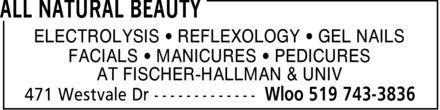 All Natural Beauty (519-743-3836) - Display Ad - ELECTROLYSIS ¿ REFLEXOLOGY ¿ GEL NAILS FACIALS ¿ MANICURES ¿ PEDICURES AT FISCHER-HALLMAN & UNIV