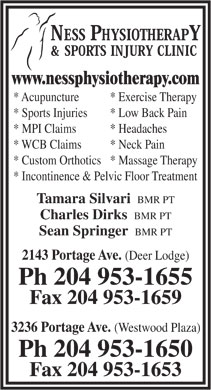 Ness Physiotherapy &amp; Sports Injury Clinic (204-953-1655) - Display Ad - www.nessphysiotherapy.com * Acupuncture * Exercise Therapy * Sports Injuries * Low Back Pain * MPI Claims * Headaches * WCB Claims * Neck Pain * Custom Orthotics* Massage Therapy * Incontinence &amp; Pelvic Floor Treatment Tamara Silvari BMR PT Charles Dirks BMR PT Sean Springer BMR PT 2143 Portage Ave. (Deer Lodge) Ph 204 953-1655 Fax 204 953-1659 3236 Portage Ave. (Westwood Plaza) Ph 204 953-1650 Fax 204 953-1653 www.nessphysiotherapy.com * Acupuncture * Exercise Therapy * Sports Injuries * Low Back Pain * MPI Claims * Headaches * WCB Claims * Neck Pain * Custom Orthotics* Massage Therapy * Incontinence &amp; Pelvic Floor Treatment Tamara Silvari BMR PT Charles Dirks BMR PT Sean Springer BMR PT 2143 Portage Ave. (Deer Lodge) Ph 204 953-1655 Fax 204 953-1659 3236 Portage Ave. (Westwood Plaza) Ph 204 953-1650 Fax 204 953-1653
