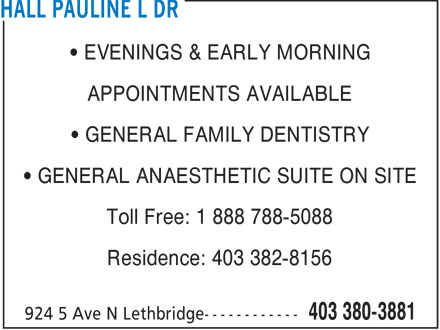 Hall Pauline L Dr (403-380-3881) - Annonce illustrée - EVENINGS & EARLY MORNING APPOINTMENTS AVAILABLE GENERAL FAMILY DENTISTRY GENERAL ANAESTHETIC SUITE ON SITE Toll Free: 1 888 788-5088 Residence: 403 382-8156