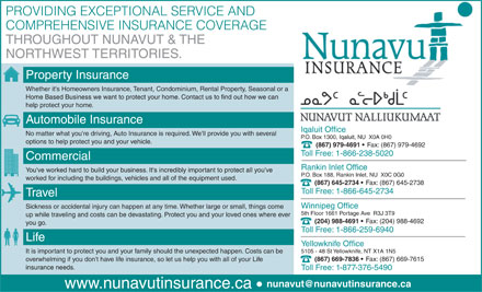 Nunavut Insurance Brokers (867-979-4691) - Annonce illustrée - PROVIDING EXCEPTIONAL SERVICE AND COMPREHENSIVE INSURANCE COVERAGE THROUGHOUT NUNAVUT & THE NORTHWEST TERRITORIES. Property Insurance Whether it's Homeowners Insurance, Tenant, Condominium, Rental Property, Seasonal or a Home Based Business we want to protect your home. Contact us to find out how we can help protect your home. Automobile Insurance Iqaluit Office No matter what you're driving, Auto Insurance is required. We'll provide you with several P.O. Box 1300, Iqaluit, NU  X0A 0H0 options to help protect you and your vehicle. (867) 979-4691 Fax: (867) 979-4692 Toll Free: 1-866-238-5020 Commercial Rankin Inlet Office You've worked hard to build your business. It's incredibly important to protect all you've P.O. Box 188, Rankin Inlet, NU  X0C 0G0 worked for including the buildings, vehicles and all of the equipment used. (867) 645-2734 Fax: (867) 645-2738 Toll Free: 1-866-645-2734 Travel Winnipeg Office Sickness or accidental injury can happen at any time. Whether large or small, things come 5th Floor 1661 Portage Ave  R3J 3T9 up while traveling and costs can be devastating. Protect you and your loved ones where ever (204) 988-4691 Fax: (204) 988-4692 you go. Toll Free: 1-866-259-6940 Life Yellowknife Office 5105 - 48 St Yellowknife, NT X1A 1N5 It is important to protect you and your family should the unexpected happen. Costs can be (867) 669-7836 Fax: (867) 669-7615 overwhelming if you don't have life insurance, so let us help you with all of your Life insurance needs. Toll Free: 1-877-376-5490 nunavut@nunavutinsurance.ca www.nunavutinsurance.ca