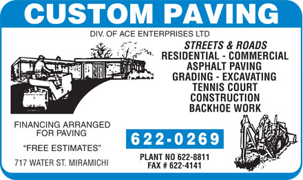 Custom Paving (506-622-0269) - Display Ad - 6 2 2 - 0 2 6 9 PLANT NO 622-8811 717 WATER ST. MIRAMICHI FAX # 622-4141 DIV. OF ACE ENTERPRISES LTD STREETS & ROADS RESIDENTIAL - COMMERCIAL ASPHALT PAVING GRADING - EXCAVATING TENNIS COURT CONSTRUCTION BACKHOE WORK FINANCING ARRANGED FOR PAVING 6 2 2 - 0 2 6 9 PLANT NO 622-8811 717 WATER ST. MIRAMICHI FAX # 622-4141 DIV. OF ACE ENTERPRISES LTD STREETS & ROADS RESIDENTIAL - COMMERCIAL ASPHALT PAVING GRADING - EXCAVATING TENNIS COURT CONSTRUCTION BACKHOE WORK FINANCING ARRANGED FOR PAVING