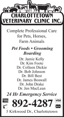 Charlottetown Veterinary Clinic (902-892-4287) - Annonce illustrée - Complete Professional Care for Pets, Horses, Farm Animals Pet Foods   Grooming Boarding Dr. Jamie Kelly Dr. Kim Foote Dr. Colleen Dickie Dr. Bob Johnson Dr. Bill Best Dr. James Boswall Dr. John Drake Dr. Jen MacLean 24 Hr Emergency Service 5 Kirkwood Dr., Charlottetown Complete Professional Care for Pets, Horses, Farm Animals Pet Foods   Grooming Boarding Dr. Jamie Kelly Dr. Kim Foote Dr. Colleen Dickie Dr. Bob Johnson Dr. Bill Best Dr. James Boswall Dr. John Drake Dr. Jen MacLean 24 Hr Emergency Service 5 Kirkwood Dr., Charlottetown