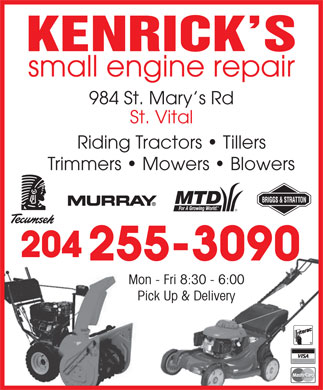 Kenrick's Small Engine Repair (204-255-3090) - Annonce illustrée - KENRICK S small engine repair 984 St. Mary s Rd St. Vital Riding Tractors   Tillers Trimmers   Mowers   Blowers 204 255-3090 Mon - Fri 8:30 - 6:00 Pick Up & Delivery