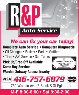 R&P Auto Service (416-757-6879) - Annonce illustrée - R&P Auto Service We can fix your car today! Complete Auto Service   Computer Diagnostic Oil Changes   Brakes   Rads   Mufflers Tires   A/C Service   Gas Tanks Pick Up/Drop Off Available Same Day Service Warden Subway Access Nearby 416-757-6879 752 Warden Ave (3 Block S Of Eglinton) M-F 8:00-6:00   Sat 8:30-2:00 R&P Auto Service We can fix your car today! Complete Auto Service   Computer Diagnostic Oil Changes   Brakes   Rads   Mufflers Tires   A/C Service   Gas Tanks Pick Up/Drop Off Available Same Day Service Warden Subway Access Nearby 416-757-6879 752 Warden Ave (3 Block S Of Eglinton) M-F 8:00-6:00   Sat 8:30-2:00