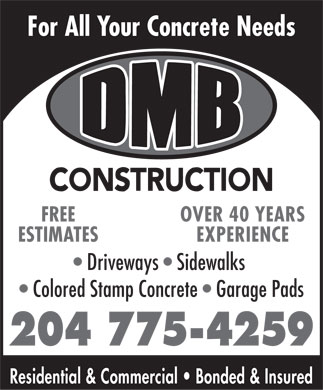 DMB Construction (204-775-4259) - Annonce illustrée - For All Your Concrete Needs OVER 40 YEARSFREE EXPERIENCEESTIMATES Driveways   Sidewalks Colored Stamp Concrete   Garage Pads 204 775-4259 Residential & Commercial   Bonded & Insured  For All Your Concrete Needs OVER 40 YEARSFREE EXPERIENCEESTIMATES Driveways   Sidewalks Colored Stamp Concrete   Garage Pads 204 775-4259 Residential & Commercial   Bonded & Insured