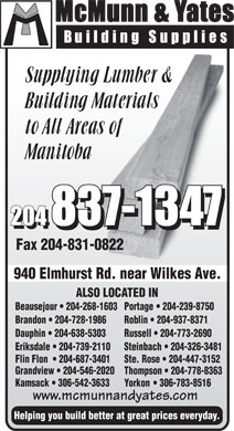 McMunn & Yates Building Supplies (204-837-1347) - Annonce illustrée - Fax 204-831-0822 940 Elmhurst Rd. near Wilkes Ave.st Rd. Wilk A ALSO LOCATED IN Beausejour 204-268-1603Portage 204-239-8750 Brandon 204-728-1986 Roblin 204-937-8371 Dauphin 204-638-5303 Russell 204-773-2690 Eriksdale 204-739-2110 Steinbach 204-326-3481 Helping you build better at great prices everyday. Flin Flon 204-687-3401 Ste.Rose 204-447-3152 Grandview 204-546-2020 Thompson 204-778-8363 Kamsack 306-542-3633 Yorkon 306-783-8516 www.mcmunnandyates.com